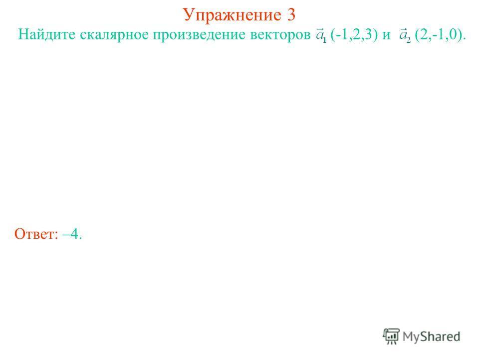 Упражнение 3 Найдите скалярное произведение векторов (-1,2,3) и (2,-1,0). Ответ: –4.