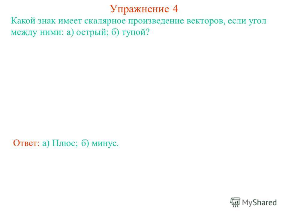 Упражнение 4 Какой знак имеет скалярное произведение векторов, если угол между ними: а) острый; б) тупой? Ответ: а) Плюс;б) минус.