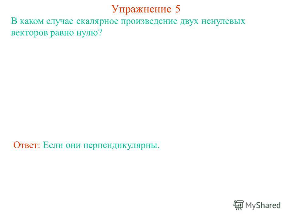 Упражнение 5 В каком случае скалярное произведение двух ненулевых векторов равно нулю? Ответ: Если они перпендикулярны.