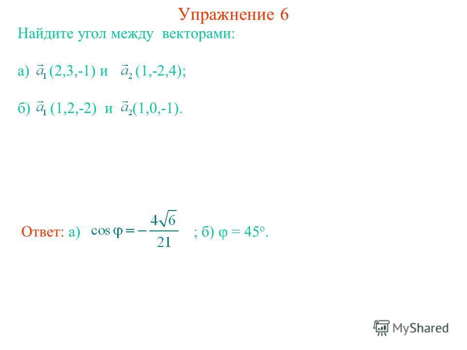 Упражнение 6 Найдите угол между векторами: а) (2,3,-1) и (1,-2,4); б) (1,2,-2) и (1,0,-1). Ответ: а) ; б) = 45 о.