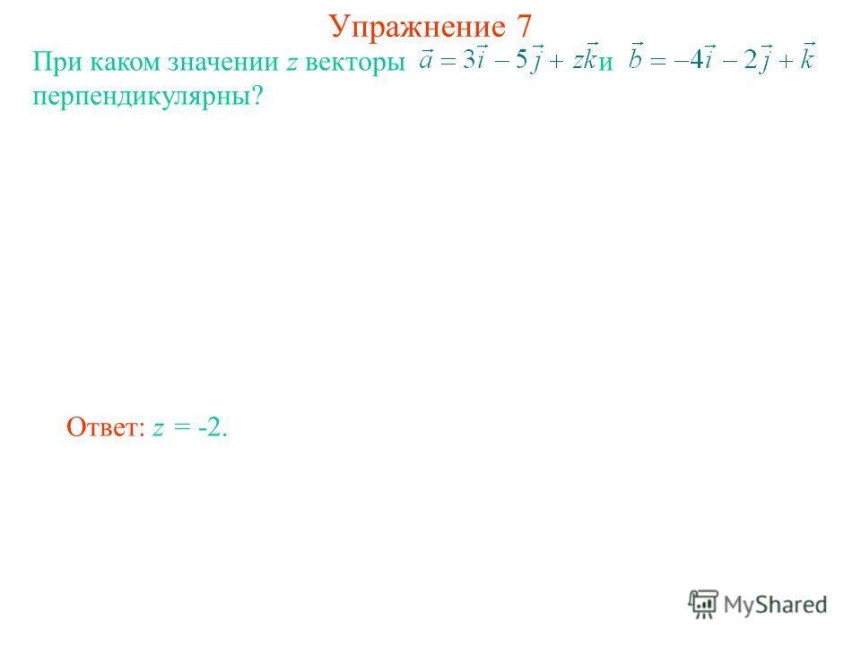 Упражнение 7 При каком значении z векторы и перпендикулярны? Ответ: z = -2.