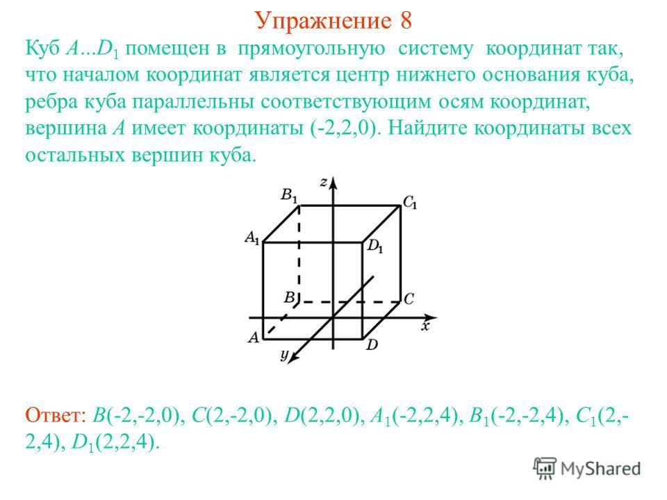 Упражнение 8 Куб A...D 1 помещен в прямоугольную систему координат так, что началом координат является центр нижнего основания куба, ребра куба параллельны соответствующим осям координат, вершина A имеет координаты (-2,2,0). Найдите координаты всех о