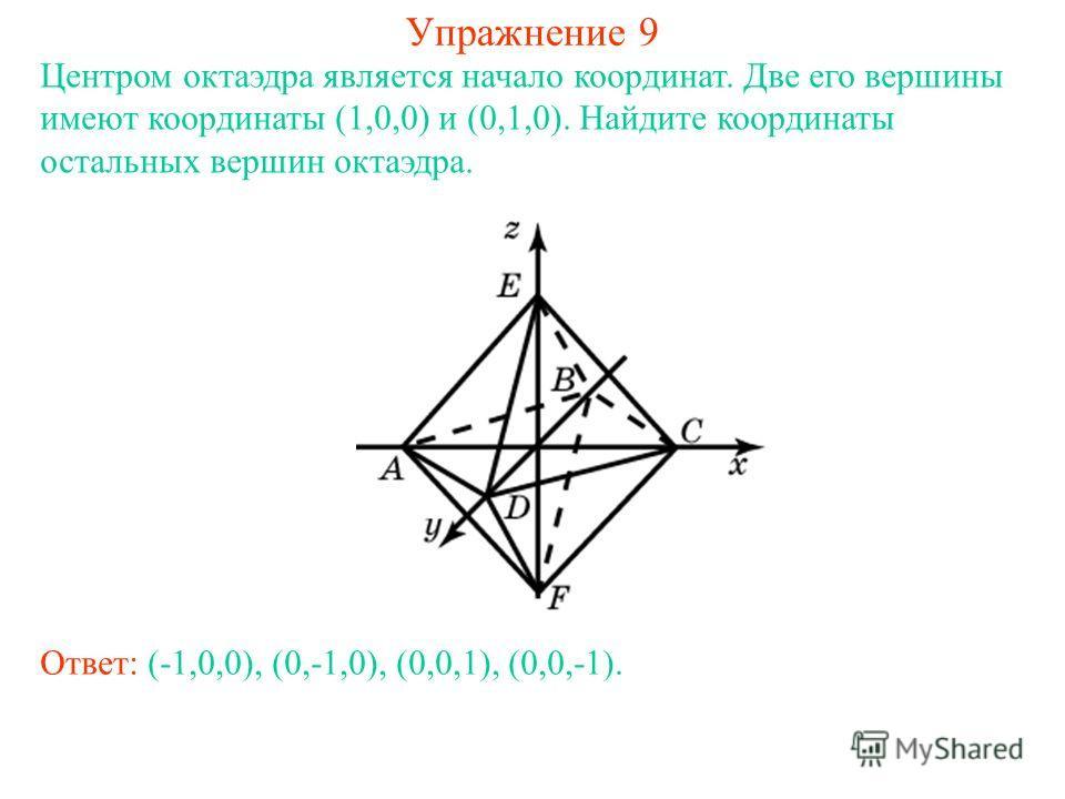 Упражнение 9 Центром октаэдра является начало координат. Две его вершины имеют координаты (1,0,0) и (0,1,0). Найдите координаты остальных вершин октаэдра. Ответ: (-1,0,0), (0,-1,0), (0,0,1), (0,0,-1).