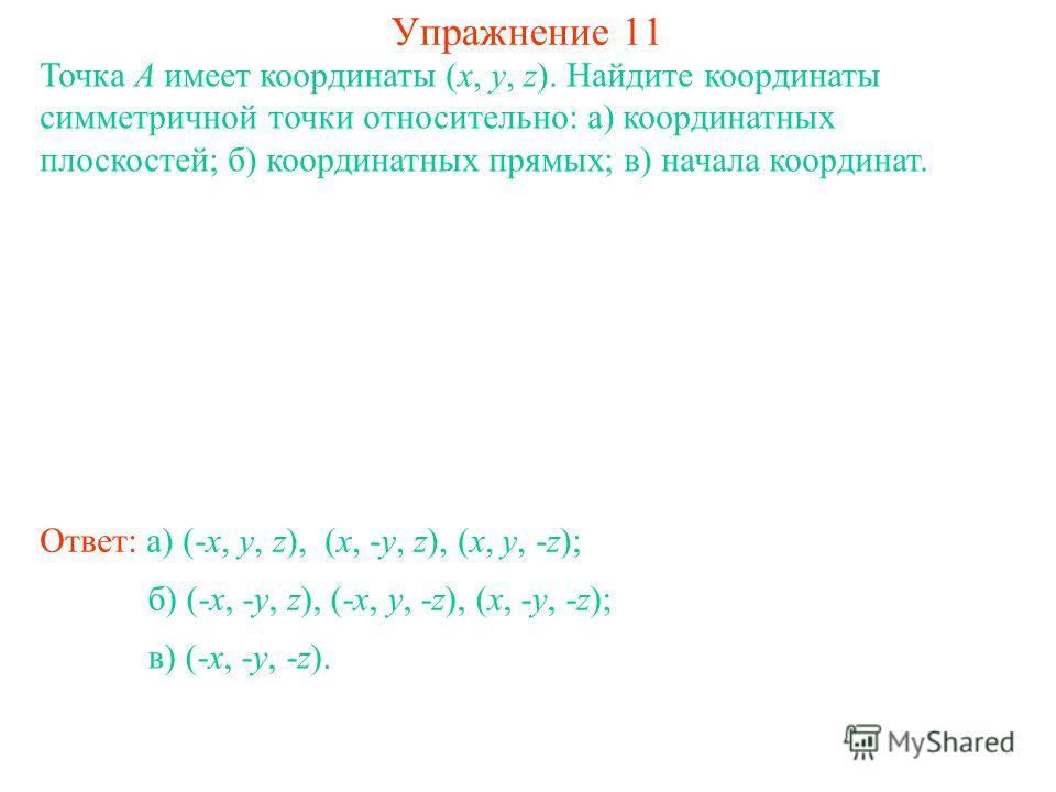 Упражнение 11 Точка A имеет координаты (x, y, z). Найдите координаты симметричной точки относительно: а) координатных плоскостей; б) координатных прямых; в) начала координат. Ответ: а) (-x, y, z), (x, -y, z), (x, y, -z); б) (-x, -y, z), (-x, y, -z),