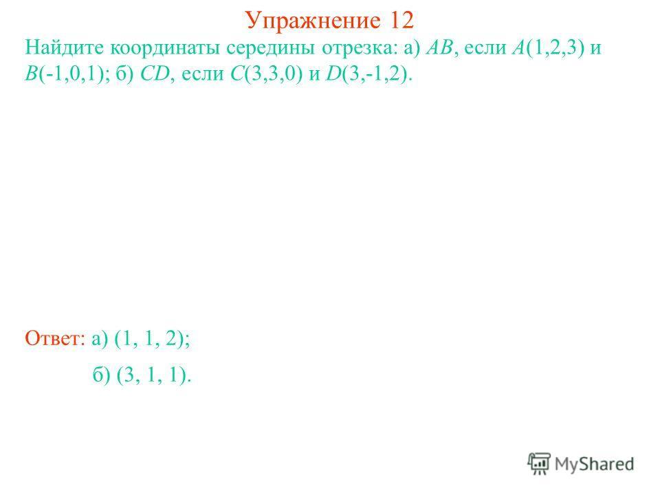 Упражнение 12 Найдите координаты середины отрезка: а) AB, если A(1,2,3) и B(-1,0,1); б) CD, если C(3,3,0) и D(3,-1,2). Ответ: а) (1, 1, 2); б) (3, 1, 1).