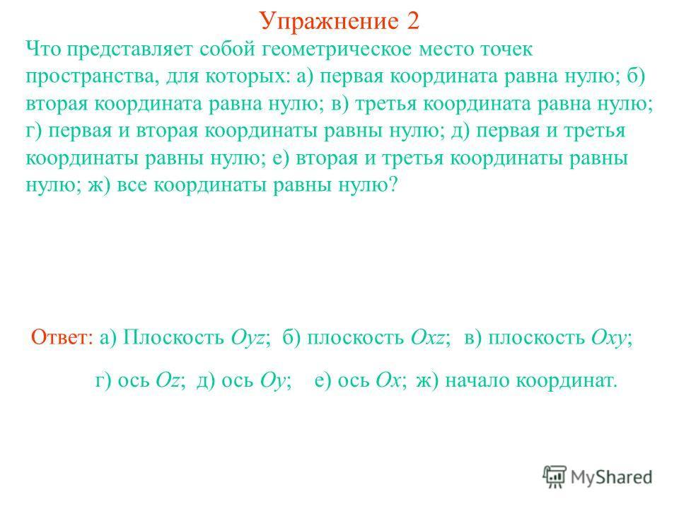 Упражнение 2 Что представляет собой геометрическое место точек пространства, для которых: а) первая координата равна нулю; б) вторая координата равна нулю; в) третья координата равна нулю; г) первая и вторая координаты равны нулю; д) первая и третья
