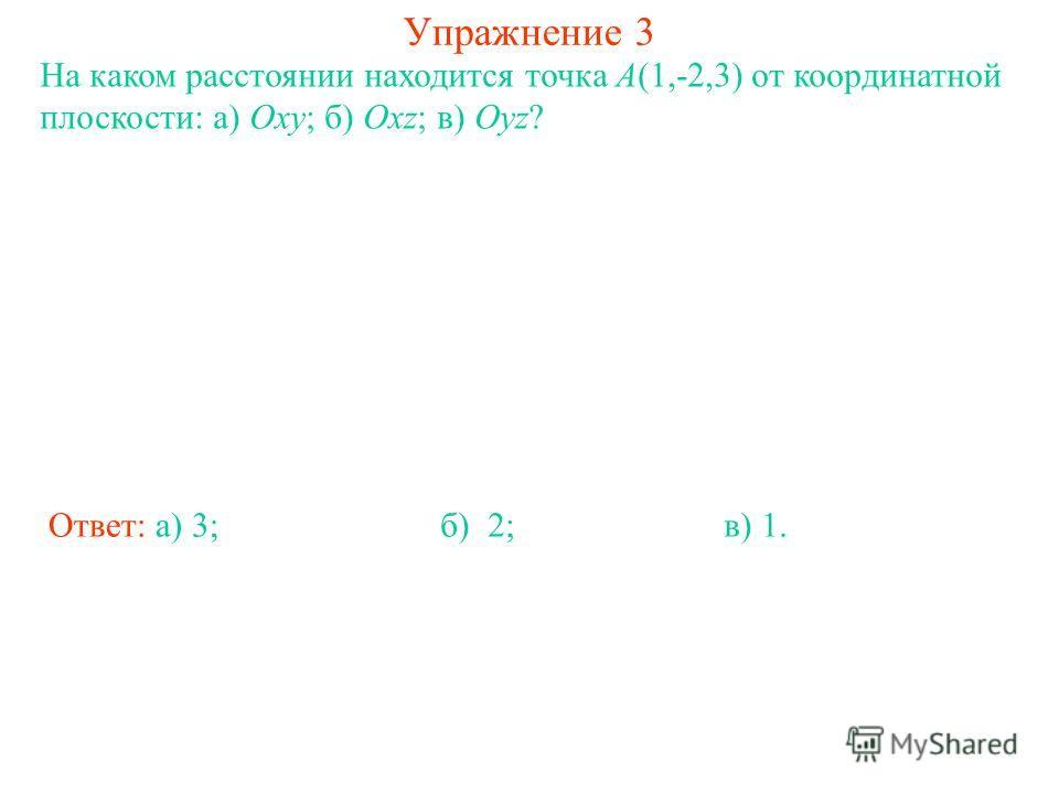 Упражнение 3 На каком расстоянии находится точка A(1,-2,3) от координатной плоскости: а) Oxy; б) Oxz; в) Oyz? Ответ: а) 3;б) 2;в) 1.