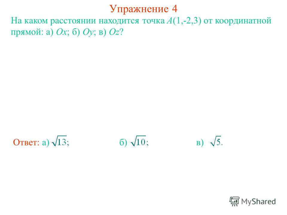 Упражнение 4 На каком расстоянии находится точка A(1,-2,3) от координатной прямой: а) Ox; б) Oy; в) Oz? Ответ: а)б)в)