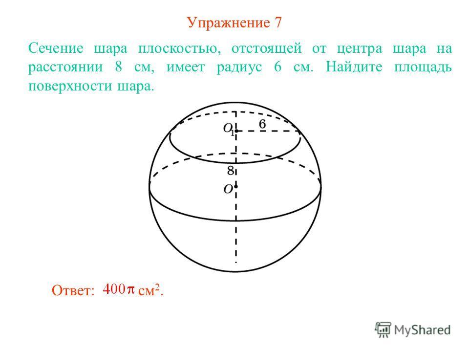 Упражнение 7 Сечение шара плоскостью, отстоящей от центра шара на расстоянии 8 см, имеет радиус 6 см. Найдите площадь поверхности шара. Ответ: см 2.