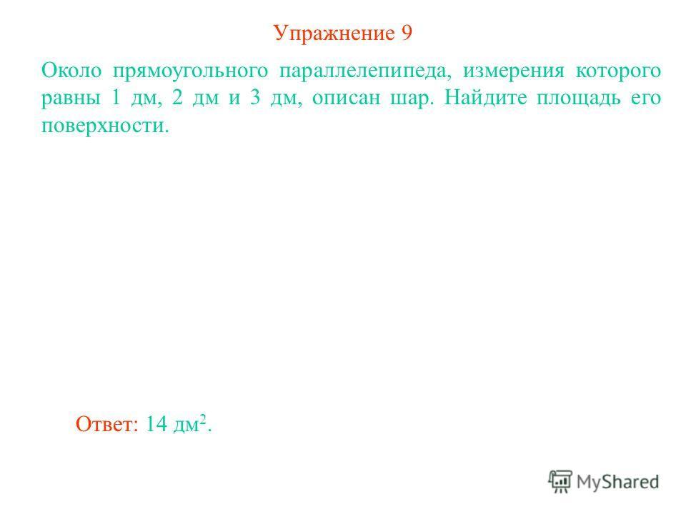 Упражнение 9 Около прямоугольного параллелепипеда, измерения которого равны 1 дм, 2 дм и 3 дм, описан шар. Найдите площадь его поверхности. Ответ: 14 дм 2.
