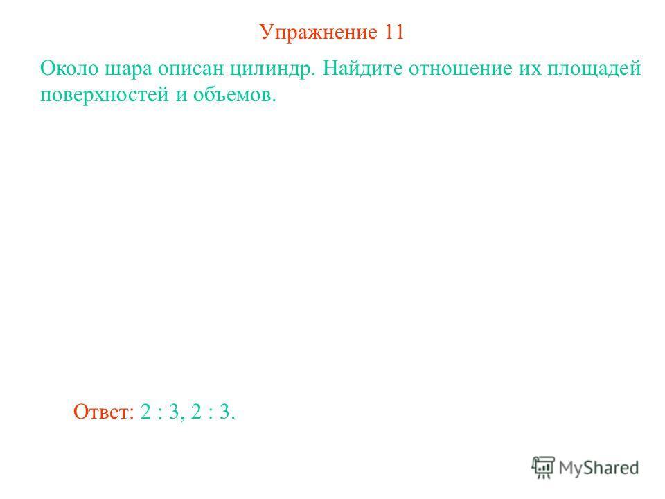 Упражнение 11 Около шара описан цилиндр. Найдите отношение их площадей поверхностей и объемов. Ответ: 2 : 3, 2 : 3.