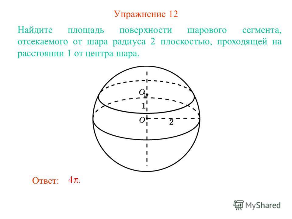 Упражнение 12 Найдите площадь поверхности шарового сегмента, отсекаемого от шара радиуса 2 плоскостью, проходящей на расстоянии 1 от центра шара. Ответ: