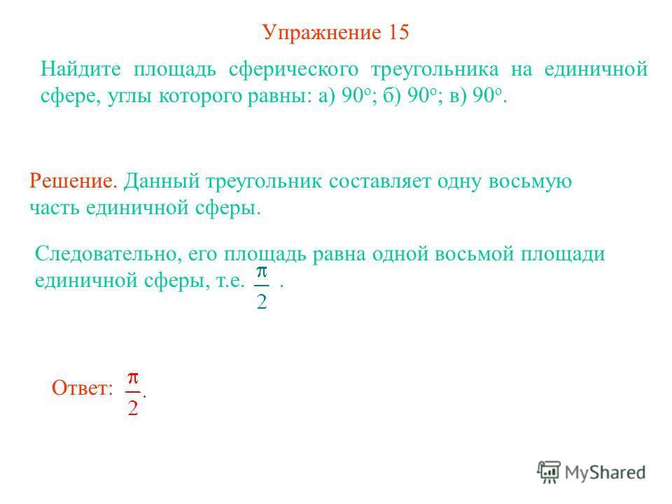 Упражнение 15 Найдите площадь сферического треугольника на единичной сфере, углы которого равны: а) 90 о ; б) 90 о ; в) 90 о. Решение. Данный треугольник составляет одну восьмую часть единичной сферы. Следовательно, его площадь равна одной восьмой пл