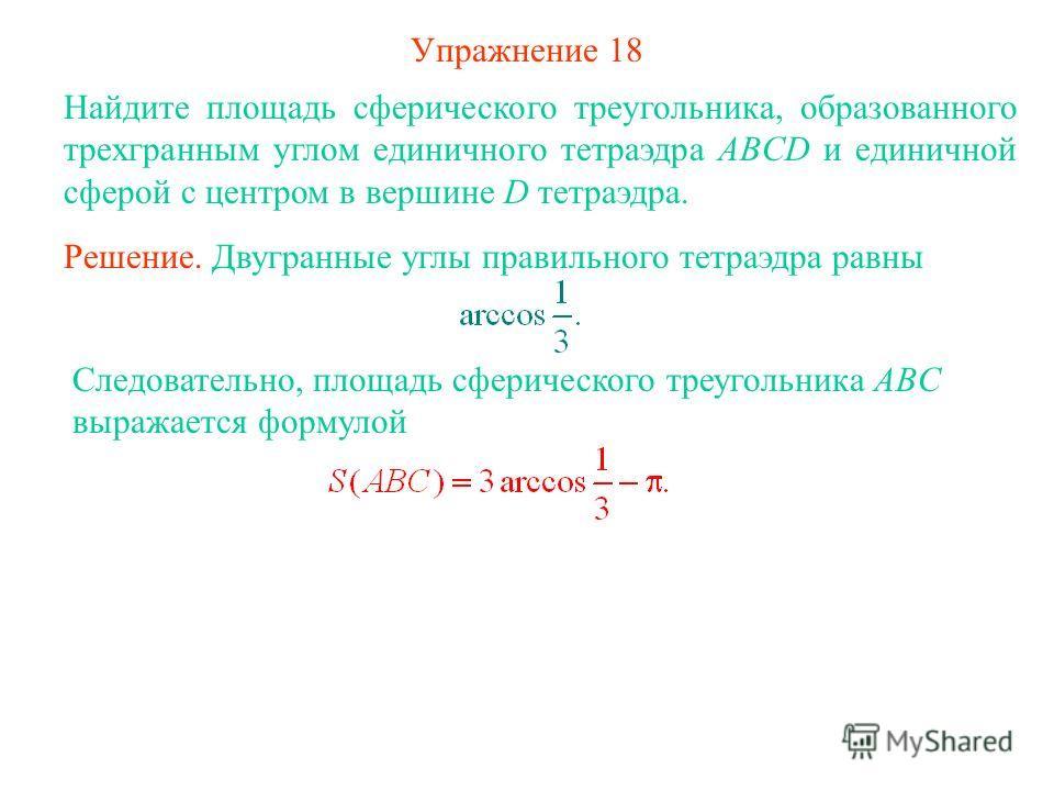 Упражнение 18 Найдите площадь сферического треугольника, образованного трехгранным углом единичного тетраэдра ABCD и единичной сферой с центром в вершине D тетраэдра. Решение. Двугранные углы правильного тетраэдра равны Следовательно, площадь сфериче