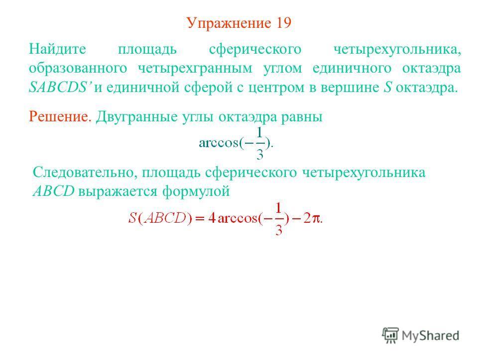 Упражнение 19 Найдите площадь сферического четырехугольника, образованного четырехгранным углом единичного октаэдра SABCDS и единичной сферой с центром в вершине S октаэдра. Решение. Двугранные углы октаэдра равны Следовательно, площадь сферического