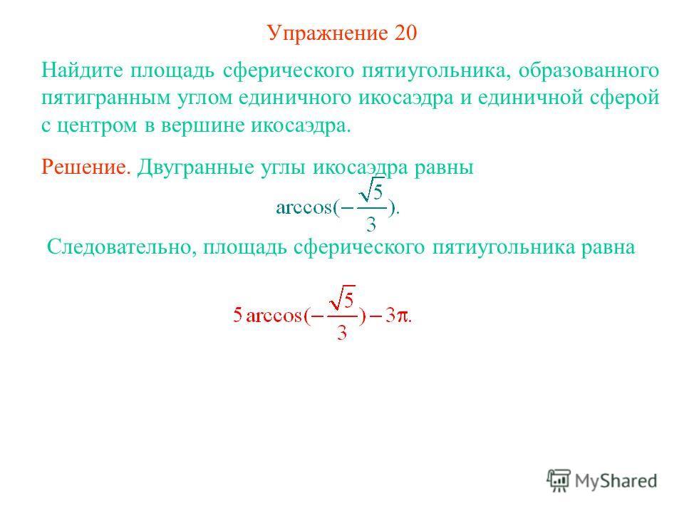 Упражнение 20 Найдите площадь сферического пятиугольника, образованного пятигранным углом единичного икосаэдра и единичной сферой с центром в вершине икосаэдра. Решение. Двугранные углы икосаэдра равны Следовательно, площадь сферического пятиугольник