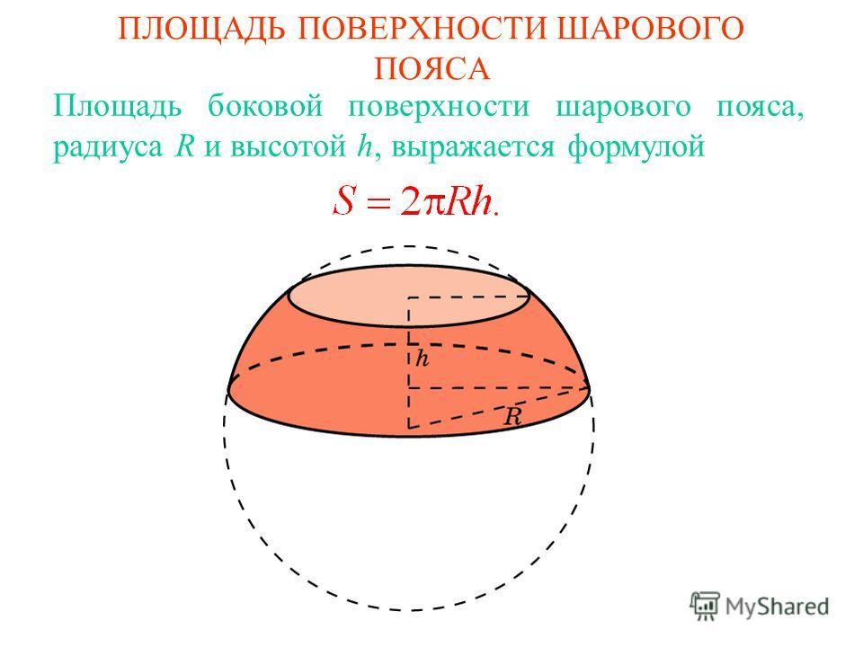 ПЛОЩАДЬ ПОВЕРХНОСТИ ШАРОВОГО ПОЯСА Площадь боковой поверхности шарового пояса, радиуса R и высотой h, выражается формулой