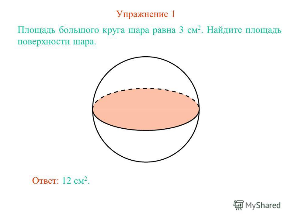 Упражнение 1 Площадь большого круга шара равна 3 см 2. Найдите площадь поверхности шара. Ответ: 12 см 2.
