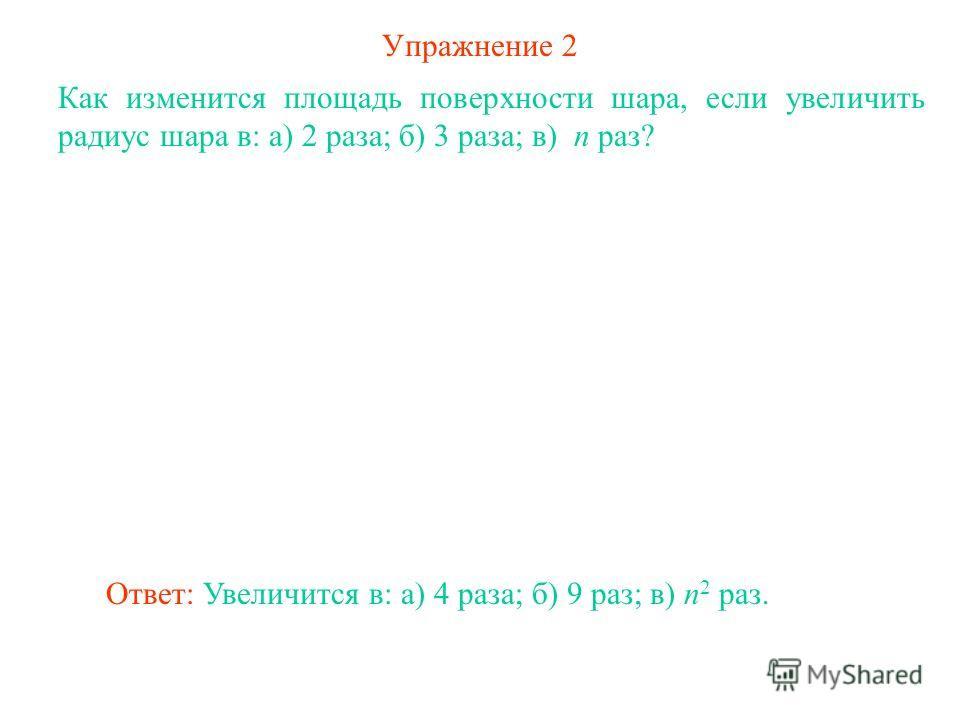 Упражнение 2 Как изменится площадь поверхности шара, если увеличить радиус шара в: а) 2 раза; б) 3 раза; в) n раз? Ответ: Увеличится в: а) 4 раза; б) 9 раз; в) n 2 раз.