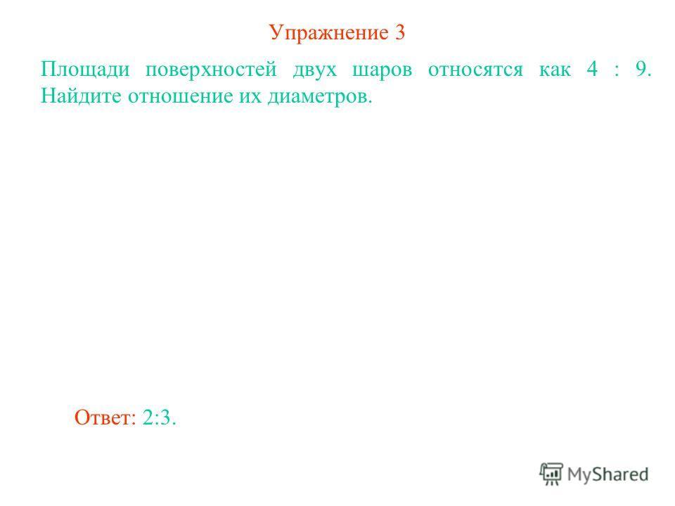 Упражнение 3 Площади поверхностей двух шаров относятся как 4 : 9. Найдите отношение их диаметров. Ответ: 2:3.