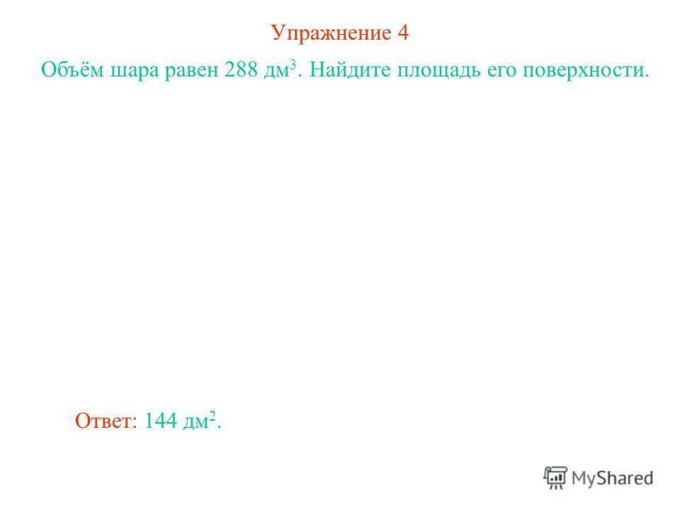 Упражнение 4 Объём шара равен 288 дм 3. Найдите площадь его поверхности. Ответ: 144 дм 2.