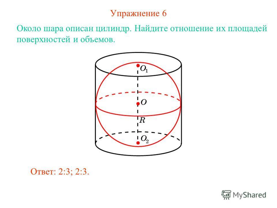 Упражнение 6 Около шара описан цилиндр. Найдите отношение их площадей поверхностей и объемов. Ответ: 2:3; 2:3.