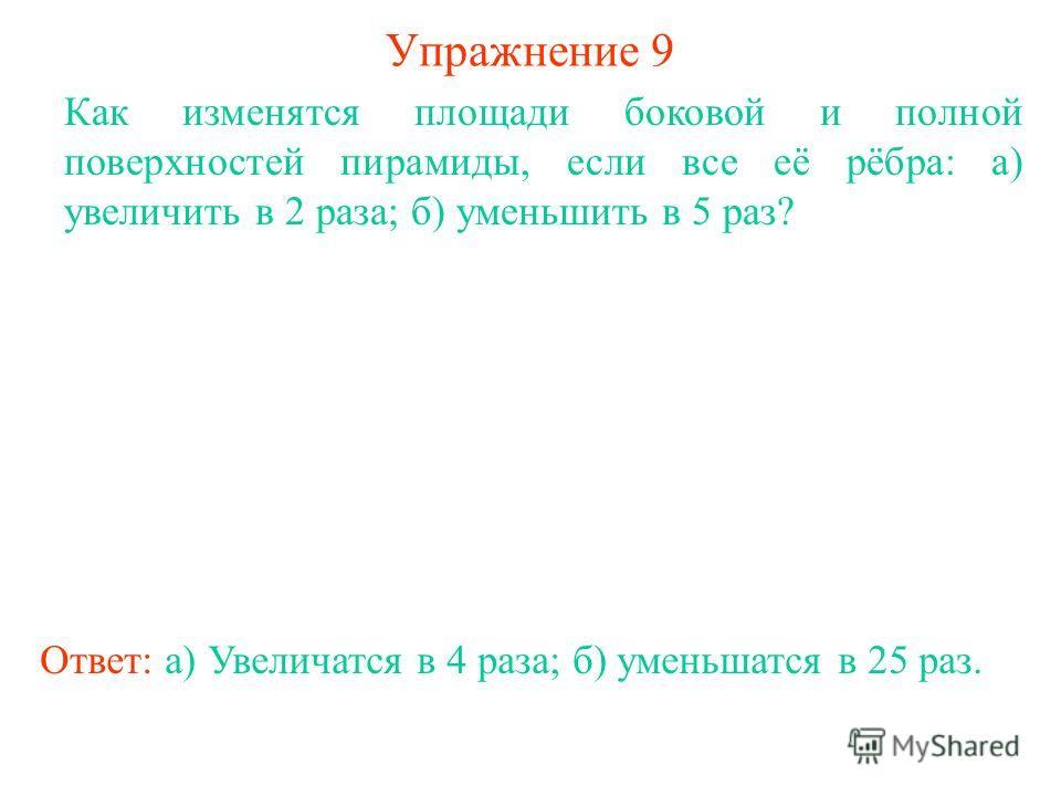 Упражнение 9 Как изменятся площади боковой и полной поверхностей пирамиды, если все её рёбра: а) увеличить в 2 раза; б) уменьшить в 5 раз? Ответ: а) Увеличатся в 4 раза; б) уменьшатся в 25 раз.