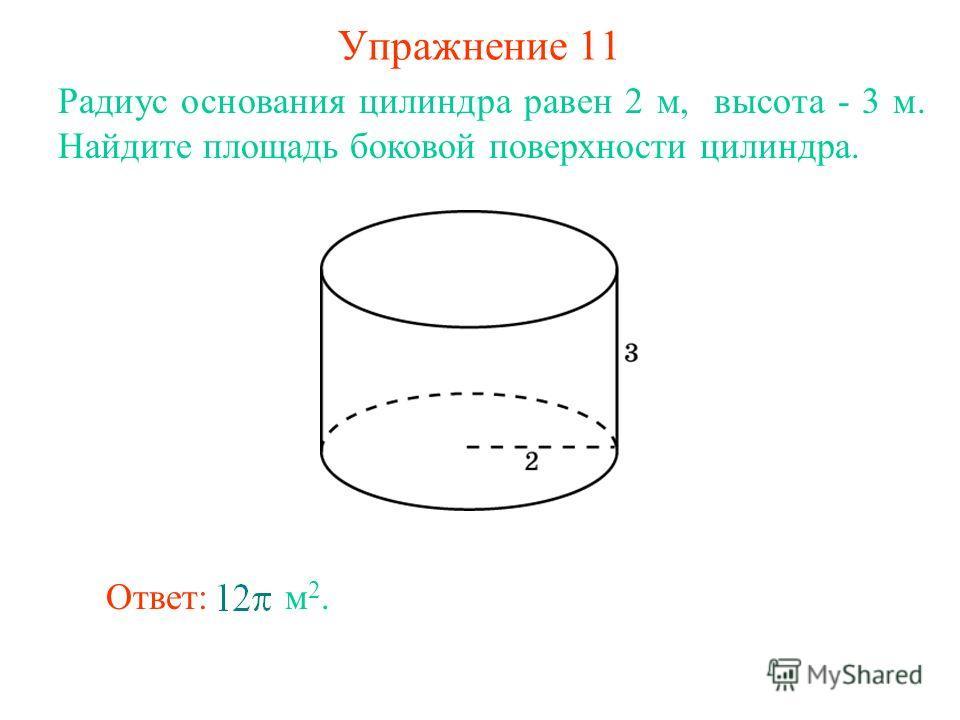 Упражнение 11 Радиус основания цилиндра равен 2 м, высота - 3 м. Найдите площадь боковой поверхности цилиндра. Ответ: м 2.