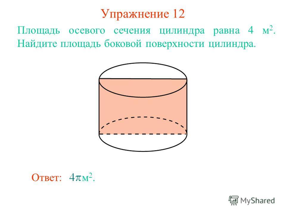 Упражнение 12 Площадь осевого сечения цилиндра равна 4 м 2. Найдите площадь боковой поверхности цилиндра. Ответ: м 2.