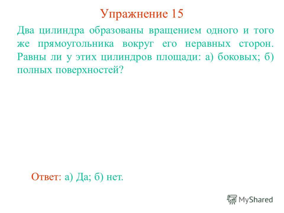 Упражнение 15 Два цилиндра образованы вращением одного и того же прямоугольника вокруг его неравных сторон. Равны ли у этих цилиндров площади: а) боковых; б) полных поверхностей? Ответ: а) Да; б) нет.