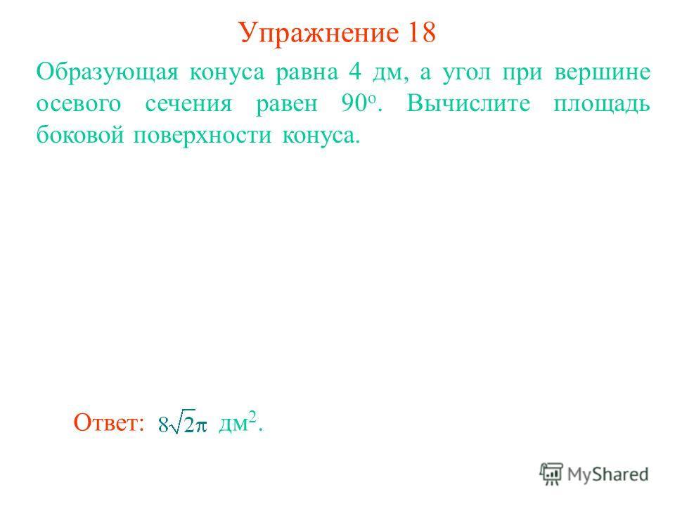Упражнение 18 Образующая конуса равна 4 дм, а угол при вершине осевого сечения равен 90 о. Вычислите площадь боковой поверхности конуса. Ответ: дм 2.