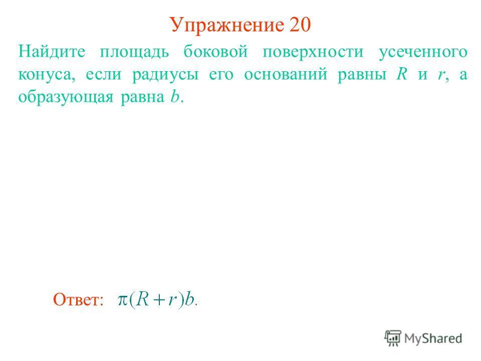 Упражнение 20 Найдите площадь боковой поверхности усеченного конуса, если радиусы его оснований равны R и r, а образующая равна b. Ответ: