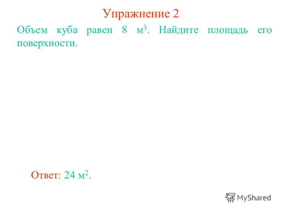 Упражнение 2 Объем куба равен 8 м 3. Найдите площадь его поверхности. Ответ: 24 м 2.