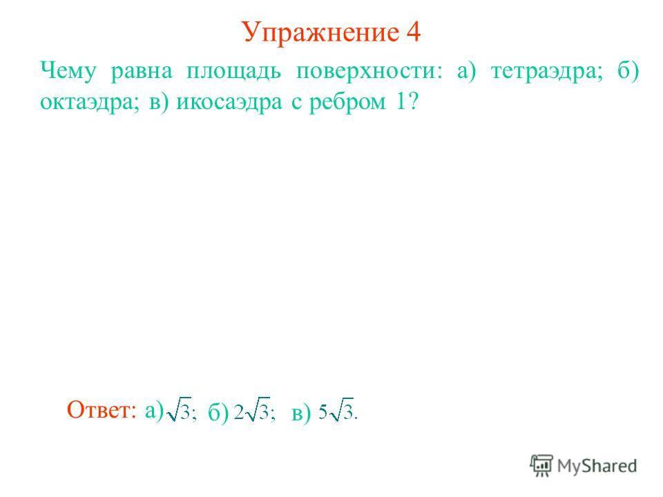 Упражнение 4 Чему равна площадь поверхности: а) тетраэдра; б) октаэдра; в) икосаэдра с ребром 1? Ответ: а) б)в)