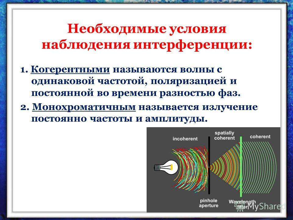 Необходимые условия наблюдения интерференции: 1. Когерентными называются волны с одинаковой частотой, поляризацией и постоянной во времени разностью фаз. 2. Монохроматичным называется излучение постоянно частоты и амплитуды.