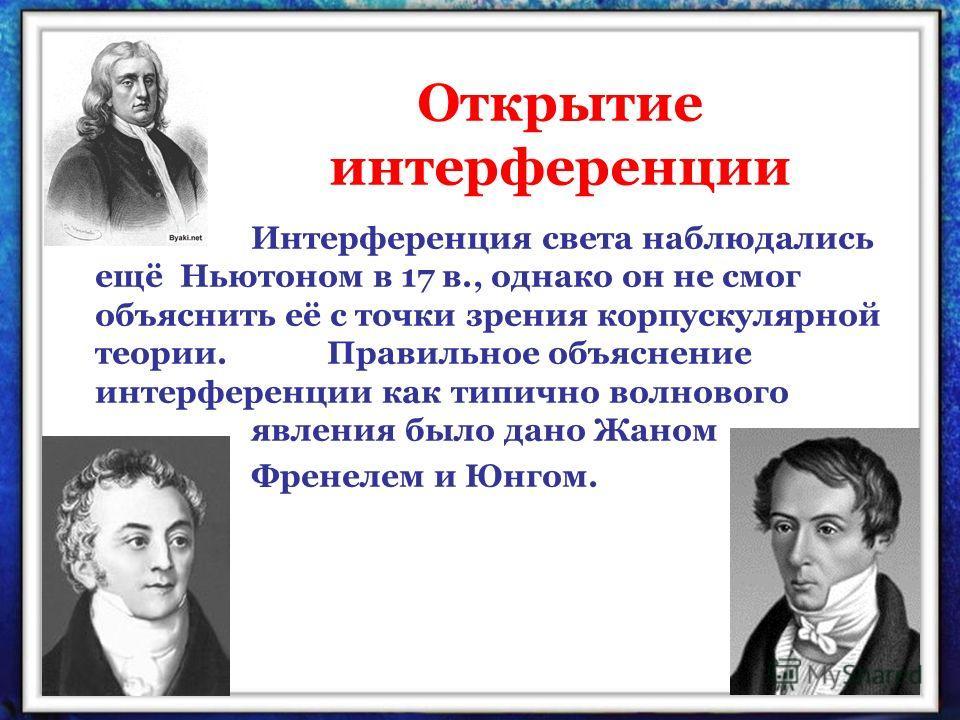 Открытие интерференции Интерференция света наблюдались ещё Ньютоном в 17 в., однако он не смог объяснить её с точки зрения корпускулярной теории. Правильное объяснение интерференции как типично волнового явления было дано Жаном Френелем и Юнгом.