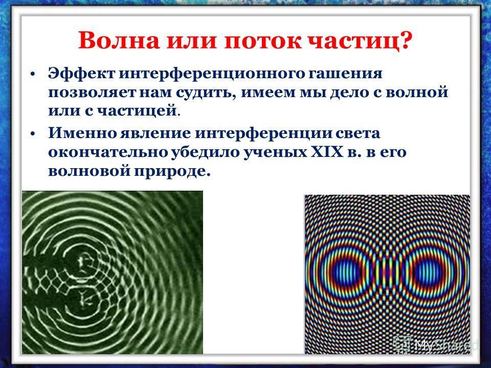 Волна или поток частиц? Эффект интерференционного гашения позволяет нам судить, имеем мы дело с волной или с частицей. Именно явление интерференции света окончательно убедило ученых XIX в. в его волновой природе.