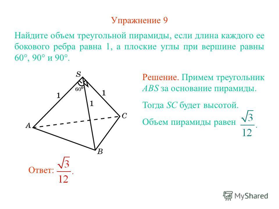 Упражнение 9 Найдите объем треугольной пирамиды, если длина каждого ее бокового ребра равна 1, а плоские углы при вершине равны 60°, 90° и 90°. Ответ: Решение. Примем треугольник ABS за основание пирамиды. Тогда SC будет высотой. Объем пирамиды равен