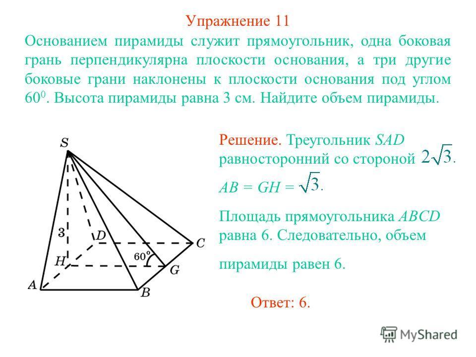 Упражнение 11 Основанием пирамиды служит прямоугольник, одна боковая грань перпендикулярна плоскости основания, а три другие боковые грани наклонены к плоскости основания под углом 60 0. Высота пирамиды равна 3 см. Найдите объем пирамиды. Ответ: 6. Р
