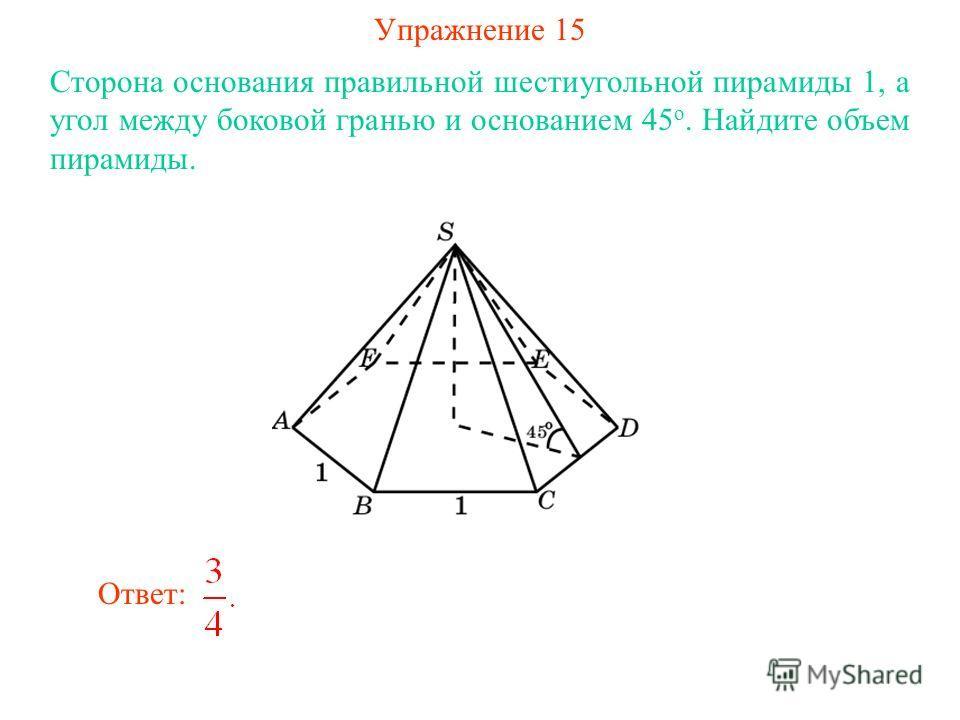 Упражнение 15 Сторона основания правильной шестиугольной пирамиды 1, а угол между боковой гранью и основанием 45 о. Найдите объем пирамиды. Ответ: