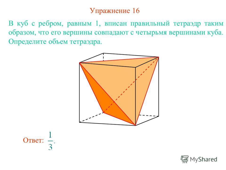 Упражнение 16 В куб с ребром, равным 1, вписан правильный тетраэдр таким образом, что его вершины совпадают с четырьмя вершинами куба. Определите объем тетраэдра. Ответ: