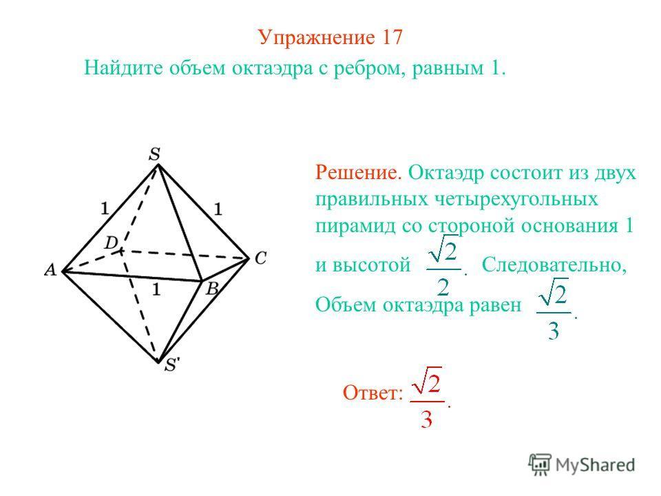 Упражнение 17 Найдите объем октаэдра с ребром, равным 1. Ответ: Решение. Октаэдр состоит из двух правильных четырехугольных пирамид со стороной основания 1 и высотой Следовательно, Объем октаэдра равен