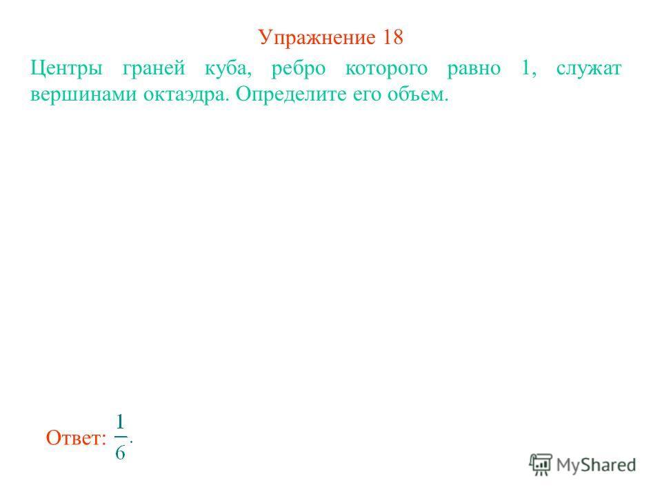 Упражнение 18 Центры граней куба, ребро которого равно 1, служат вершинами октаэдра. Определите его объем. Ответ: