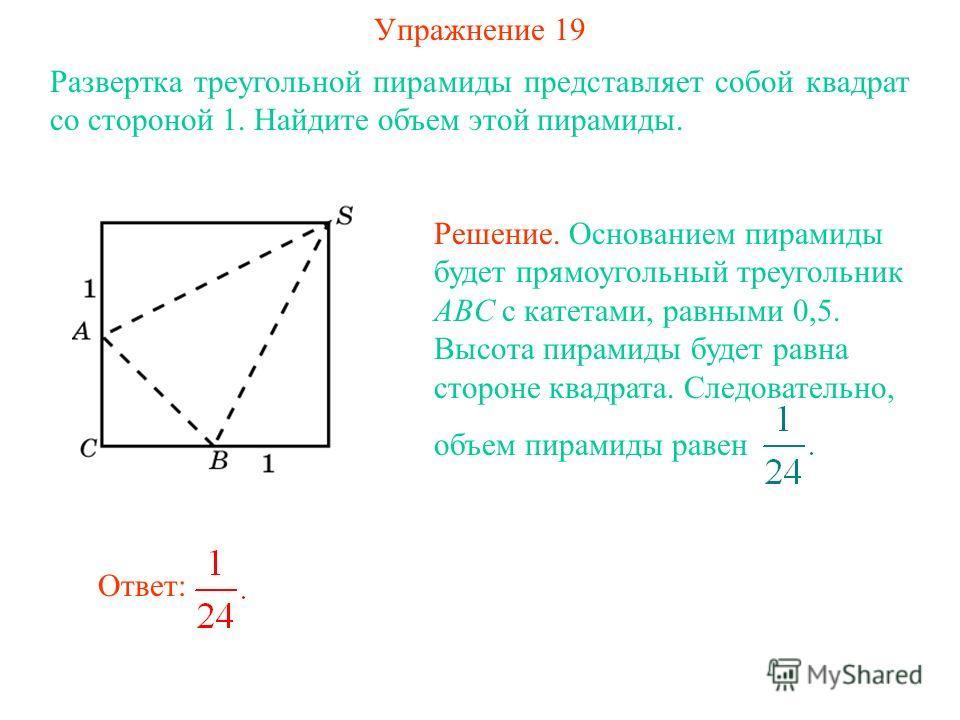 Упражнение 19 Развертка треугольной пирамиды представляет собой квадрат со стороной 1. Найдите объем этой пирамиды. Ответ: Решение. Основанием пирамиды будет прямоугольный треугольник ABC с катетами, равными 0,5. Высота пирамиды будет равна стороне к
