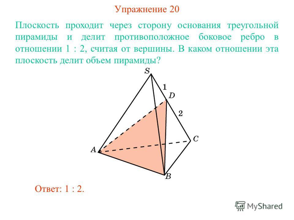 Упражнение 20 Плоскость проходит через сторону основания треугольной пирамиды и делит противоположное боковое ребро в отношении 1 : 2, считая от вершины. В каком отношении эта плоскость делит объем пирамиды? Ответ: 1 : 2.