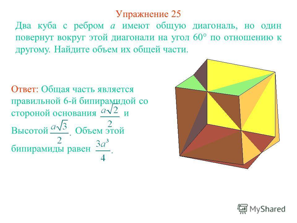 Упражнение 25 Два куба с ребром a имеют общую диагональ, но один повернут вокруг этой диагонали на угол 60° по отношению к другому. Найдите объем их общей части. Ответ: Общая часть является правильной 6-й бипирамидой со стороной основания и Высотой О
