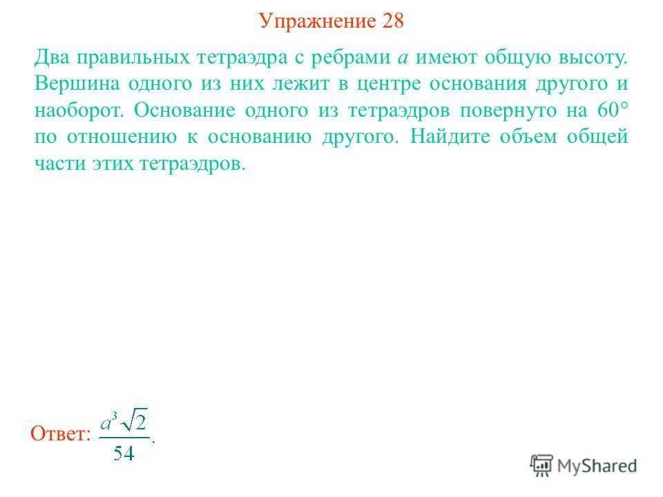 Упражнение 28 Два правильных тетраэдра с ребрами a имеют общую высоту. Вершина одного из них лежит в центре основания другого и наоборот. Основание одного из тетраэдров повернуто на 60° по отношению к основанию другого. Найдите объем общей части этих