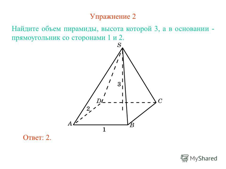 Упражнение 2 Найдите объем пирамиды, высота которой 3, а в основании - прямоугольник со сторонами 1 и 2. Ответ: 2.