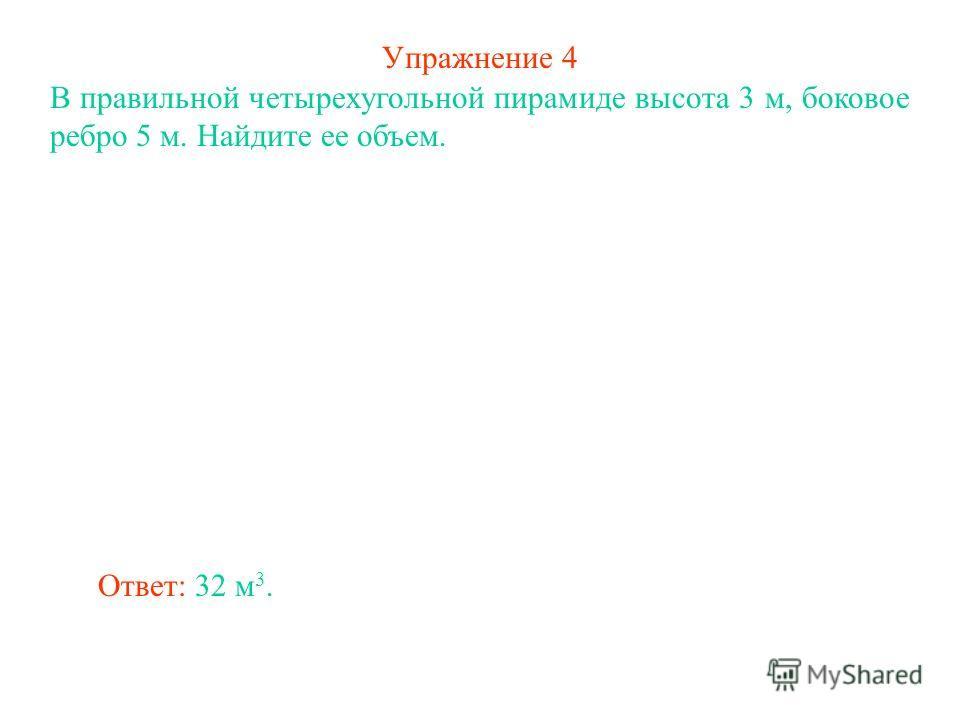Упражнение 4 В правильной четырехугольной пирамиде высота 3 м, боковое ребро 5 м. Найдите ее объем. Ответ: 32 м 3.