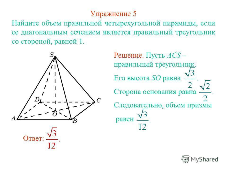 Упражнение 5 Найдите объем правильной четырехугольной пирамиды, если ее диагональным сечением является правильный треугольник со стороной, равной 1. Ответ: Решение. Пусть ACS – правильный треугольник. Его высота SO равна Сторона основания равна Следо